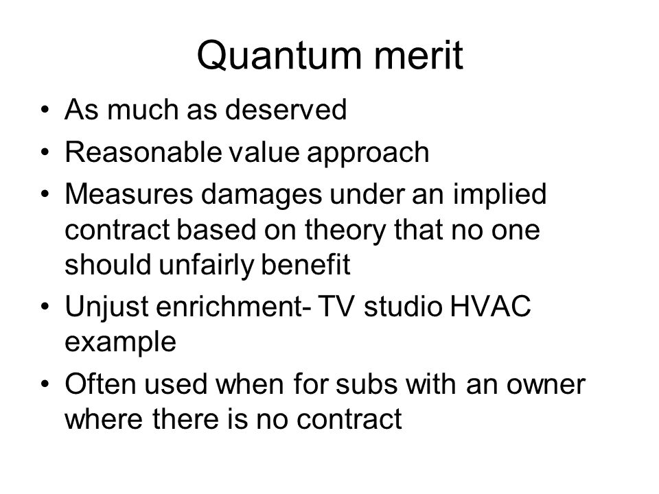 Quantum merit As much as deserved Reasonable value approach Measures damages under an implied contract based on theory that no one should unfairly benefit Unjust enrichment- TV studio HVAC example Often used when for subs with an owner where there is no contract