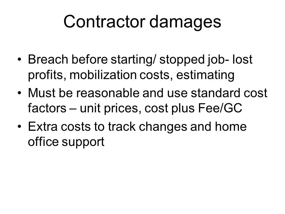 Contractor damages Breach before starting/ stopped job- lost profits, mobilization costs, estimating Must be reasonable and use standard cost factors – unit prices, cost plus Fee/GC Extra costs to track changes and home office support