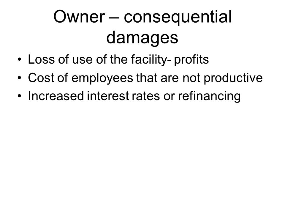 Owner – consequential damages Loss of use of the facility- profits Cost of employees that are not productive Increased interest rates or refinancing