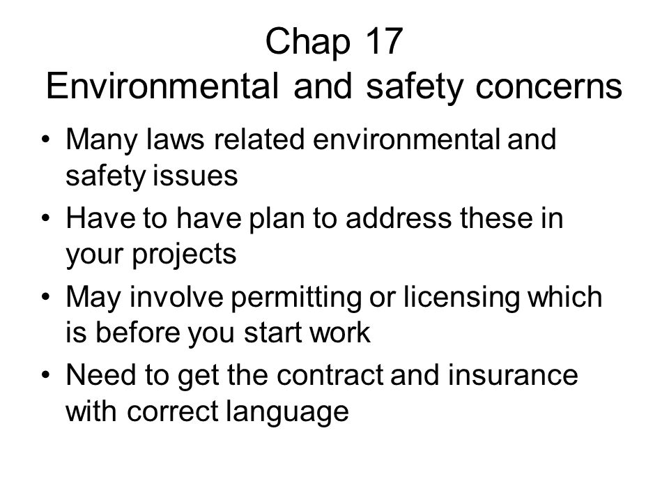 Chap 17 Environmental and safety concerns Many laws related environmental and safety issues Have to have plan to address these in your projects May involve permitting or licensing which is before you start work Need to get the contract and insurance with correct language