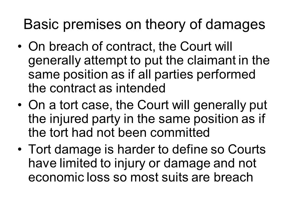 Basic premises on theory of damages On breach of contract, the Court will generally attempt to put the claimant in the same position as if all parties performed the contract as intended On a tort case, the Court will generally put the injured party in the same position as if the tort had not been committed Tort damage is harder to define so Courts have limited to injury or damage and not economic loss so most suits are breach