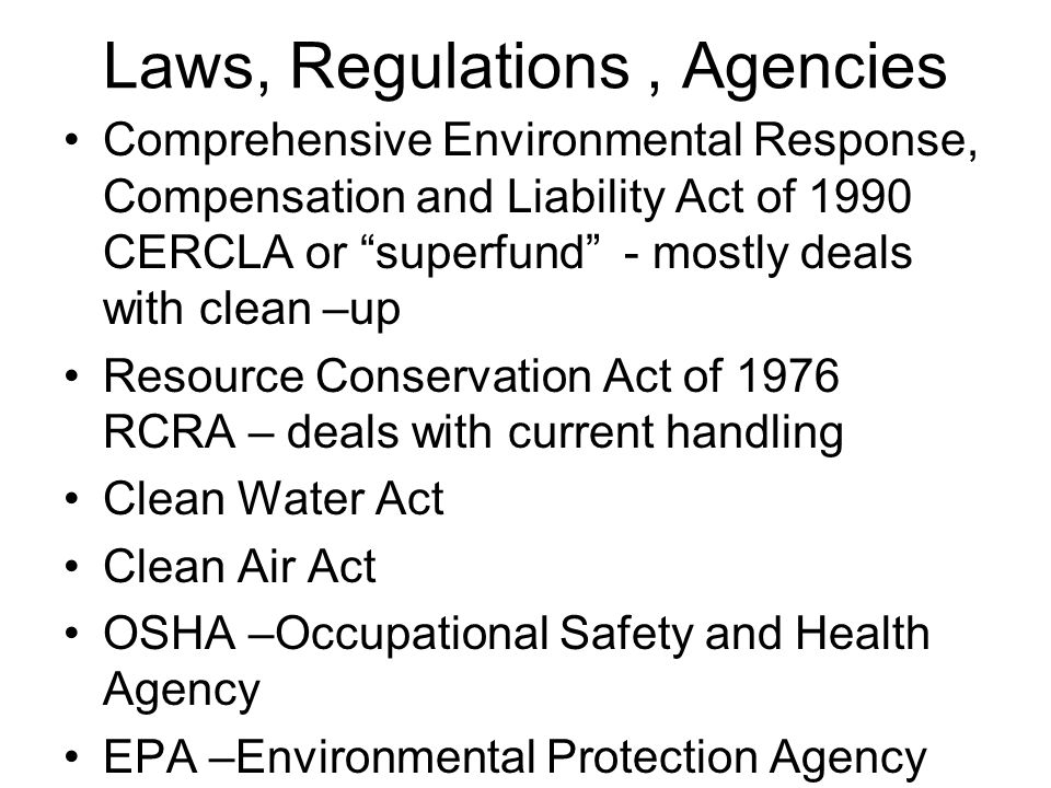 Laws, Regulations, Agencies Comprehensive Environmental Response, Compensation and Liability Act of 1990 CERCLA or superfund - mostly deals with clean –up Resource Conservation Act of 1976 RCRA – deals with current handling Clean Water Act Clean Air Act OSHA –Occupational Safety and Health Agency EPA –Environmental Protection Agency