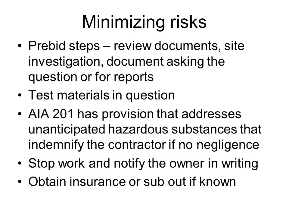 Minimizing risks Prebid steps – review documents, site investigation, document asking the question or for reports Test materials in question AIA 201 has provision that addresses unanticipated hazardous substances that indemnify the contractor if no negligence Stop work and notify the owner in writing Obtain insurance or sub out if known