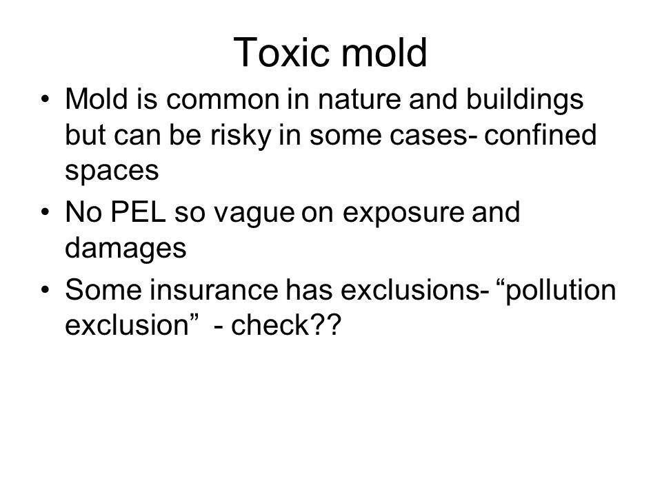 Toxic mold Mold is common in nature and buildings but can be risky in some cases- confined spaces No PEL so vague on exposure and damages Some insurance has exclusions- pollution exclusion - check