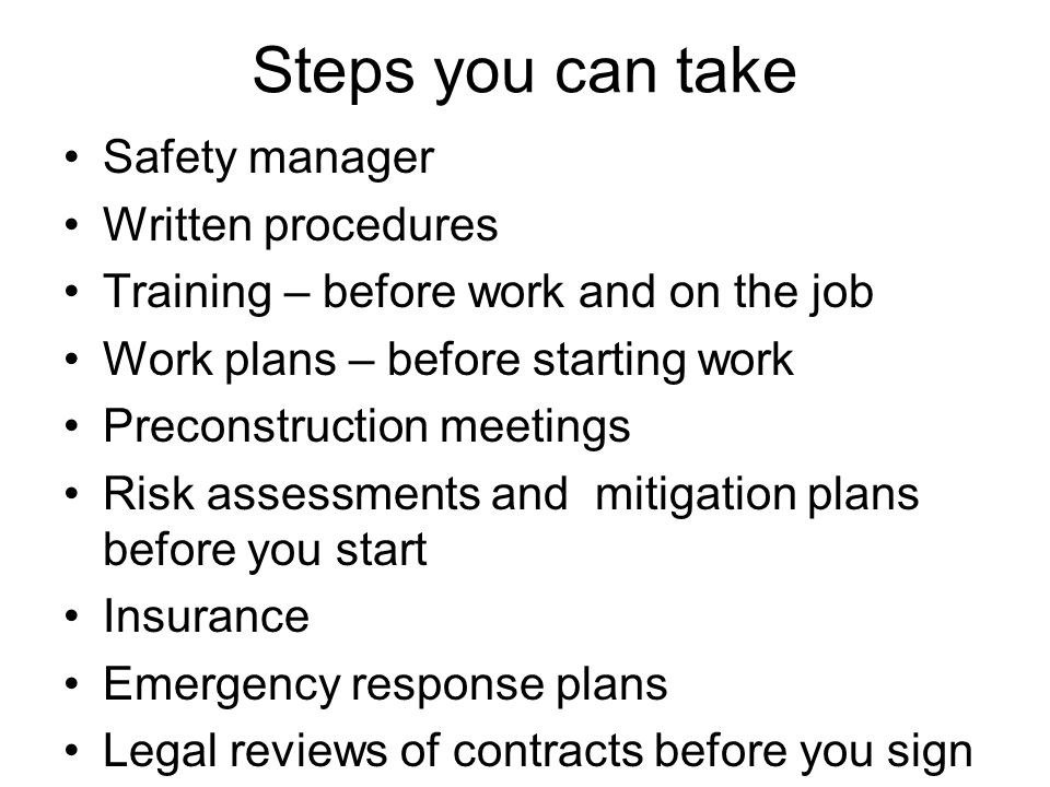 Steps you can take Safety manager Written procedures Training – before work and on the job Work plans – before starting work Preconstruction meetings Risk assessments and mitigation plans before you start Insurance Emergency response plans Legal reviews of contracts before you sign