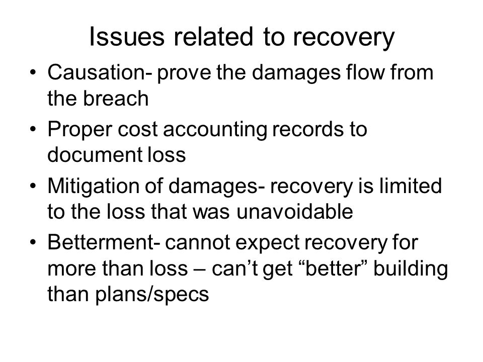 Issues related to recovery Causation- prove the damages flow from the breach Proper cost accounting records to document loss Mitigation of damages- recovery is limited to the loss that was unavoidable Betterment- cannot expect recovery for more than loss – can't get better building than plans/specs
