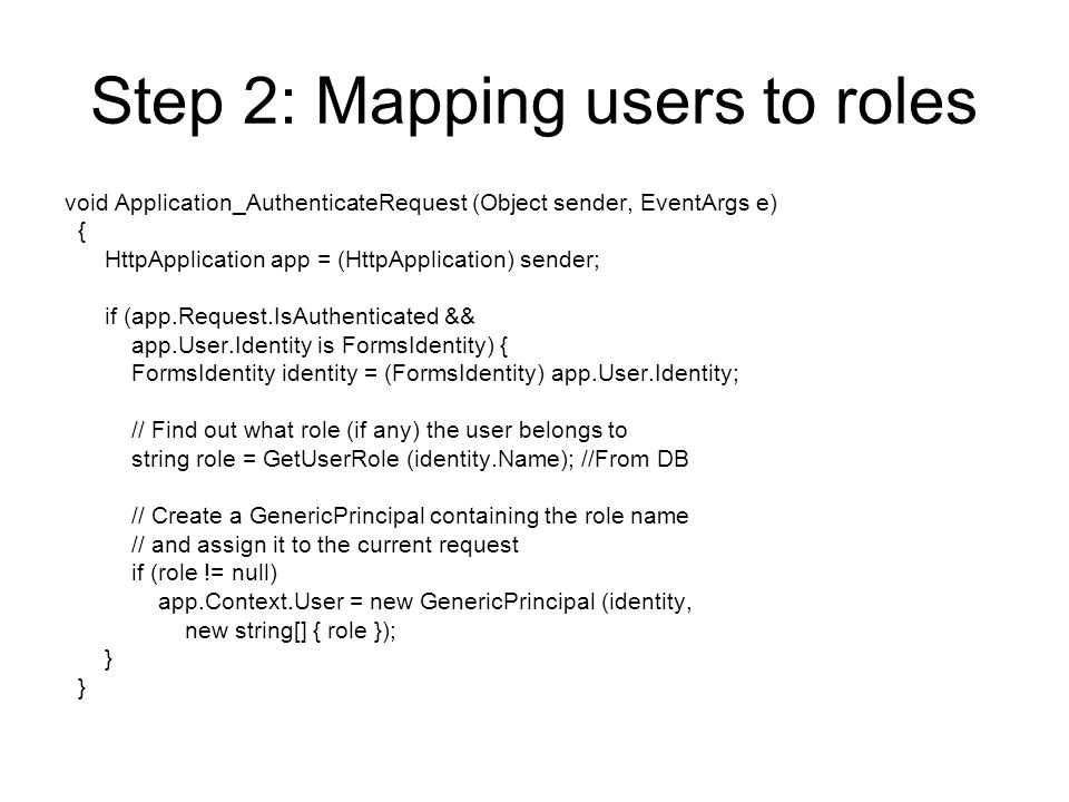 Step 2: Mapping users to roles void Application_AuthenticateRequest (Object sender, EventArgs e) { HttpApplication app = (HttpApplication) sender; if (app.Request.IsAuthenticated && app.User.Identity is FormsIdentity) { FormsIdentity identity = (FormsIdentity) app.User.Identity; // Find out what role (if any) the user belongs to string role = GetUserRole (identity.Name); //From DB // Create a GenericPrincipal containing the role name // and assign it to the current request if (role != null) app.Context.User = new GenericPrincipal (identity, new string[] { role }); }