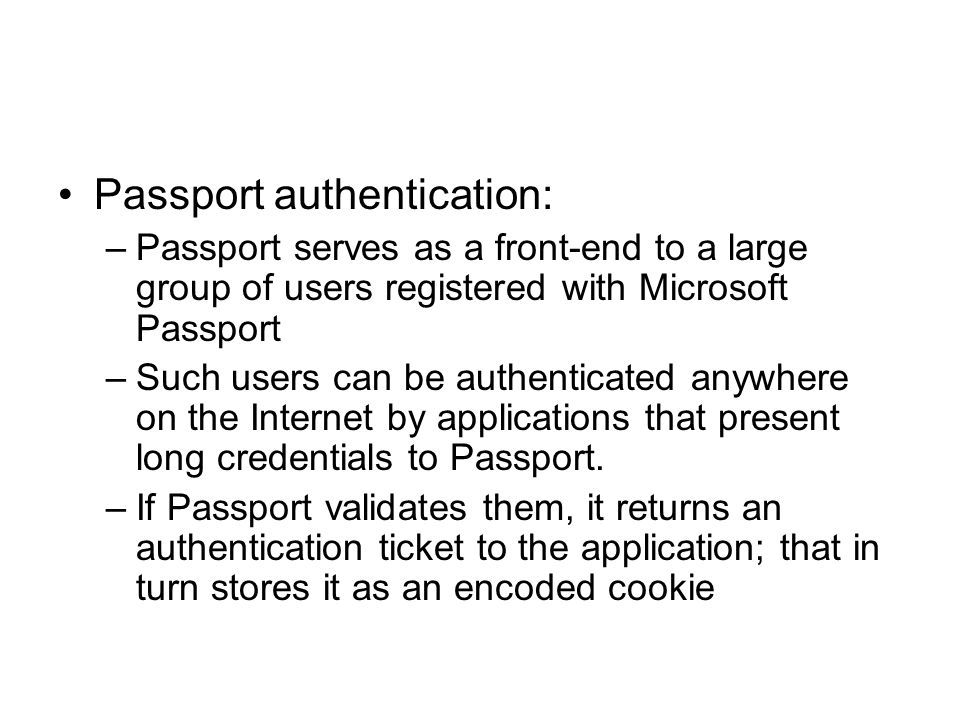 Passport authentication: –Passport serves as a front-end to a large group of users registered with Microsoft Passport –Such users can be authenticated anywhere on the Internet by applications that present long credentials to Passport.