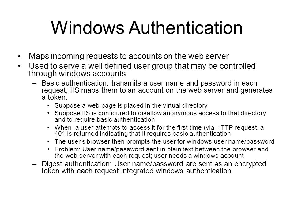 Windows Authentication Maps incoming requests to accounts on the web server Used to serve a well defined user group that may be controlled through windows accounts –Basic authentication: transmits a user name and password in each request; IIS maps them to an account on the web server and generates a token.