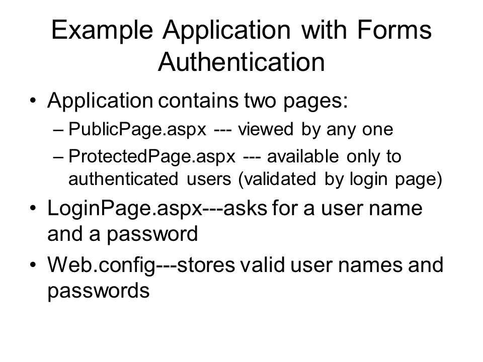 Example Application with Forms Authentication Application contains two pages: –PublicPage.aspx --- viewed by any one –ProtectedPage.aspx --- available only to authenticated users (validated by login page) LoginPage.aspx---asks for a user name and a password Web.config---stores valid user names and passwords
