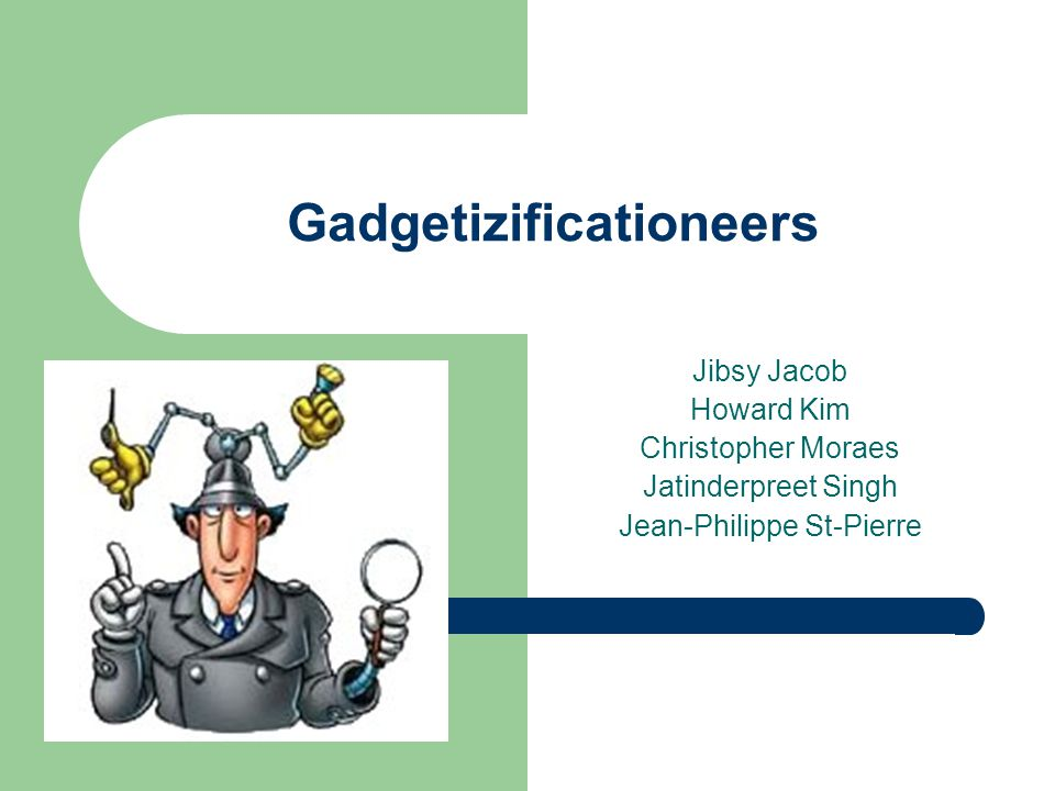 Gadgetizificationeers Jibsy Jacob Howard Kim Christopher Moraes Jatinderpreet Singh Jean-Philippe St-Pierre