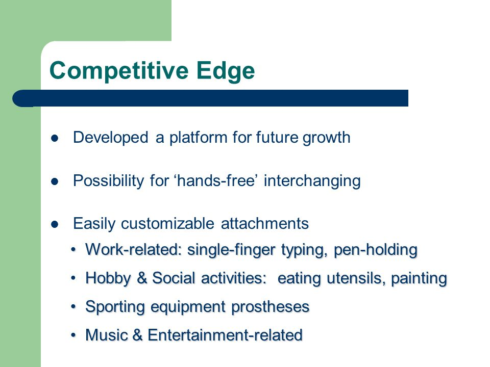 Competitive Edge Developed a platform for future growth Possibility for 'hands-free' interchanging Easily customizable attachments Work-related: single-finger typing, pen-holding Work-related: single-finger typing, pen-holding Sporting equipment prostheses Sporting equipment prostheses Music & Entertainment-related Music & Entertainment-related Hobby & Social activities: eating utensils, painting