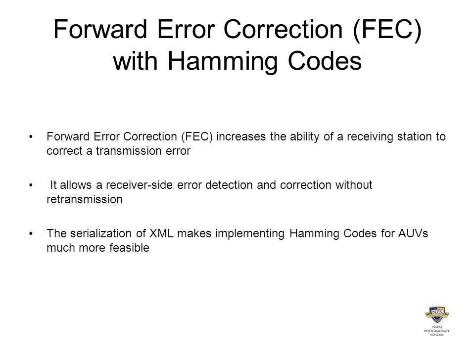 Forward Error Correction (FEC) with Hamming Codes Forward Error Correction (FEC) increases the ability of a receiving station to correct a transmission error It allows a receiver-side error detection and correction without retransmission The serialization of XML makes implementing Hamming Codes for AUVs much more feasible