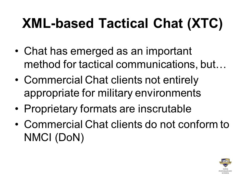 XML-based Tactical Chat (XTC) Chat has emerged as an important method for tactical communications, but… Commercial Chat clients not entirely appropriate for military environments Proprietary formats are inscrutable Commercial Chat clients do not conform to NMCI (DoN)