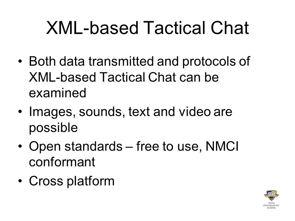 XML-based Tactical Chat Both data transmitted and protocols of XML-based Tactical Chat can be examined Images, sounds, text and video are possible Open standards – free to use, NMCI conformant Cross platform