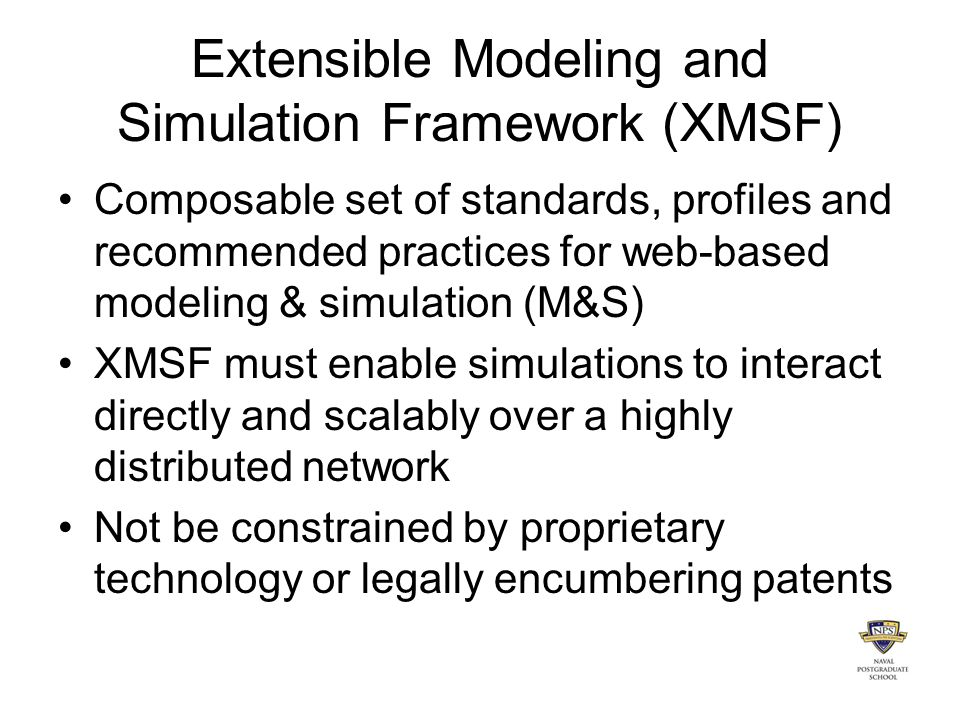 Extensible Modeling and Simulation Framework (XMSF) Composable set of standards, profiles and recommended practices for web-based modeling & simulation (M&S) XMSF must enable simulations to interact directly and scalably over a highly distributed network Not be constrained by proprietary technology or legally encumbering patents