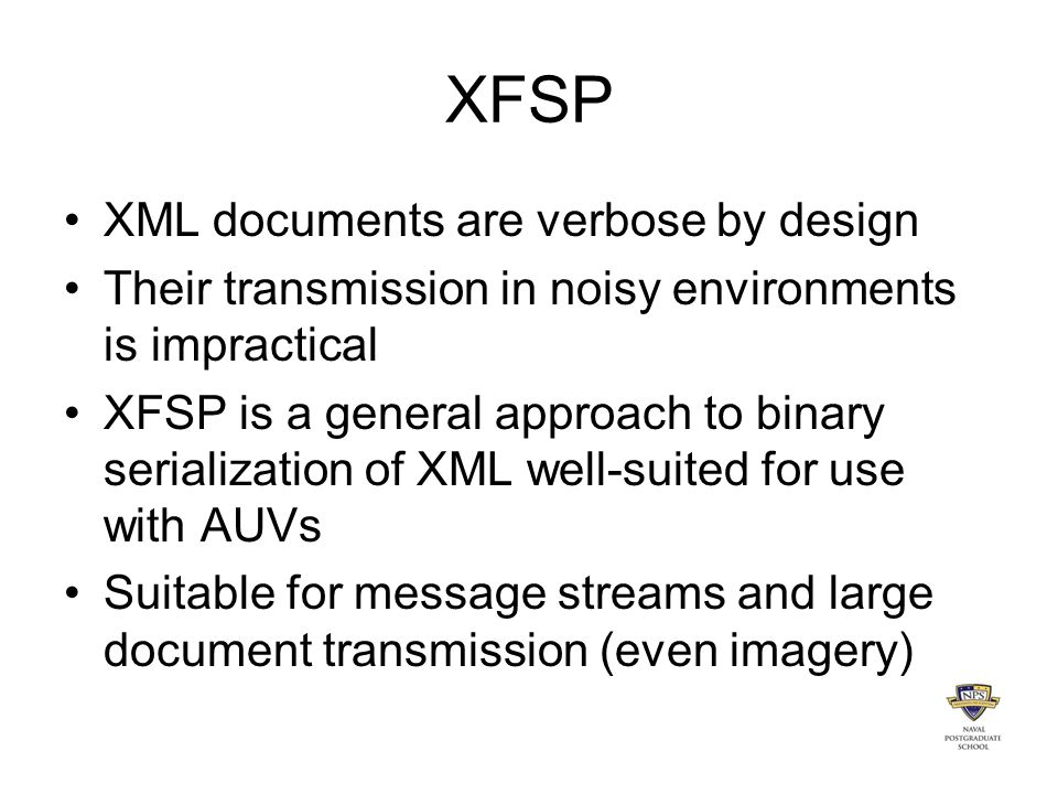 XFSP XML documents are verbose by design Their transmission in noisy environments is impractical XFSP is a general approach to binary serialization of XML well-suited for use with AUVs Suitable for message streams and large document transmission (even imagery)