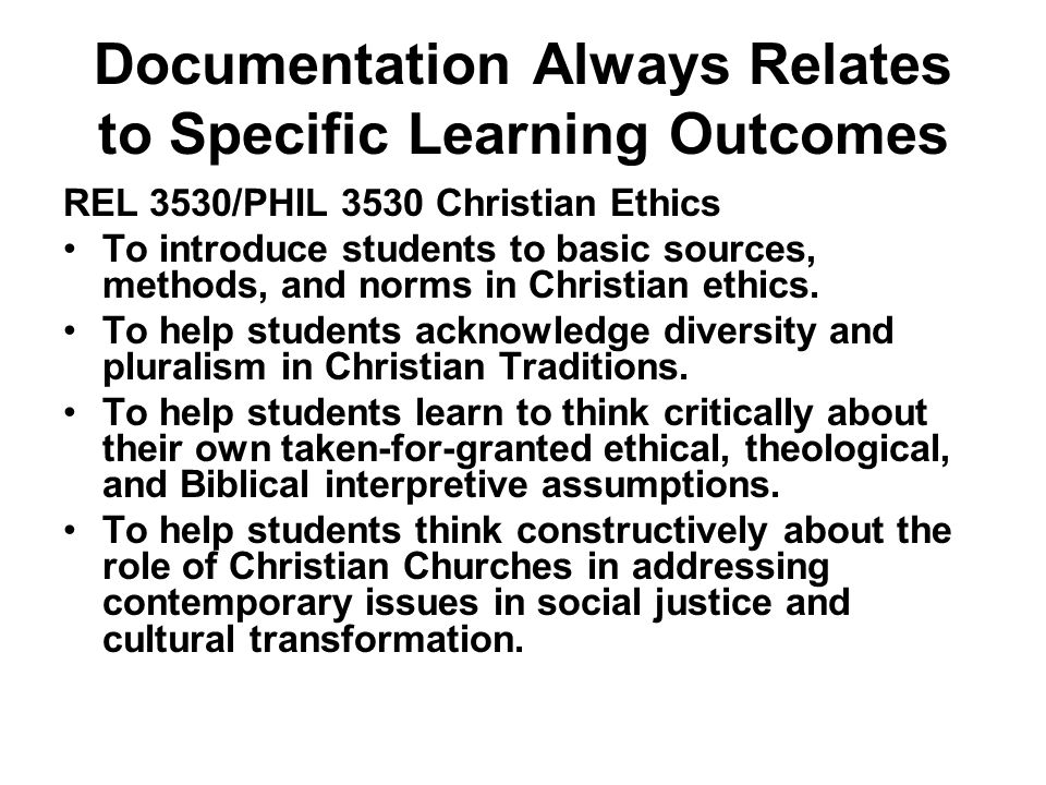 Documentation Always Relates to Specific Learning Outcomes REL 3530/PHIL 3530 Christian Ethics To introduce students to basic sources, methods, and no