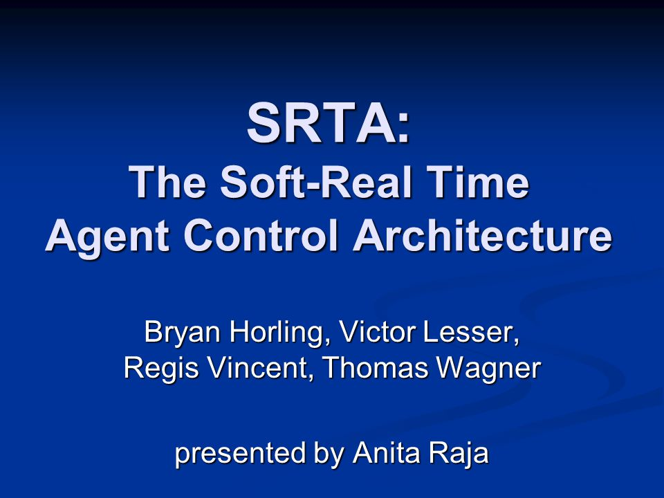 SRTA: The Soft-Real Time Agent Control Architecture Bryan Horling, Victor Lesser, Regis Vincent, Thomas Wagner presented by Anita Raja