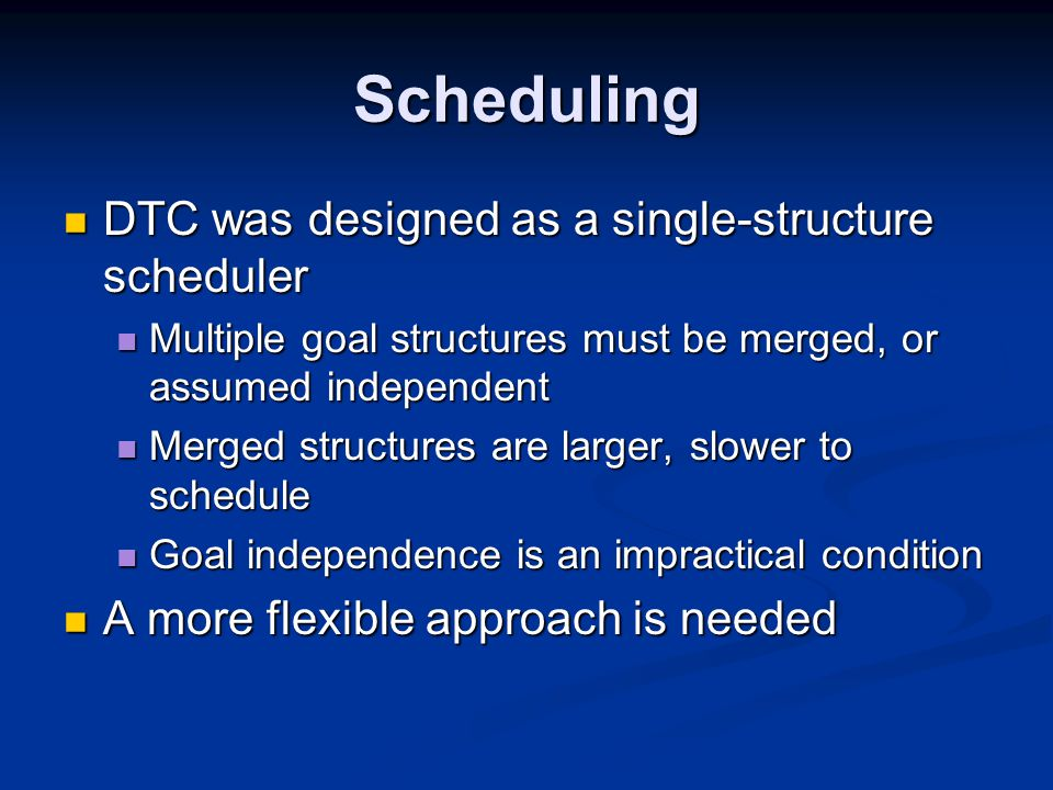 Scheduling DTC was designed as a single-structure scheduler DTC was designed as a single-structure scheduler Multiple goal structures must be merged, or assumed independent Multiple goal structures must be merged, or assumed independent Merged structures are larger, slower to schedule Merged structures are larger, slower to schedule Goal independence is an impractical condition Goal independence is an impractical condition A more flexible approach is needed A more flexible approach is needed