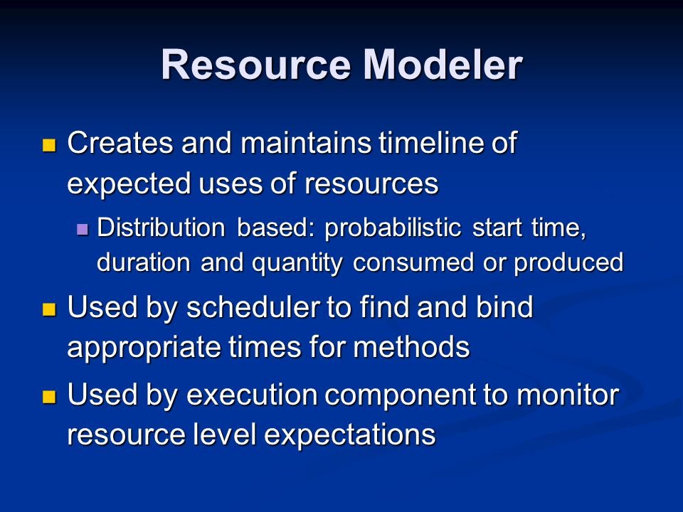 Resource Modeler Creates and maintains timeline of expected uses of resources Creates and maintains timeline of expected uses of resources Distribution based: probabilistic start time, duration and quantity consumed or produced Distribution based: probabilistic start time, duration and quantity consumed or produced Used by scheduler to find and bind appropriate times for methods Used by scheduler to find and bind appropriate times for methods Used by execution component to monitor resource level expectations Used by execution component to monitor resource level expectations