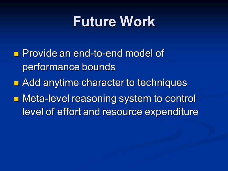 Future Work Provide an end-to-end model of performance bounds Provide an end-to-end model of performance bounds Add anytime character to techniques Add anytime character to techniques Meta-level reasoning system to control level of effort and resource expenditure Meta-level reasoning system to control level of effort and resource expenditure