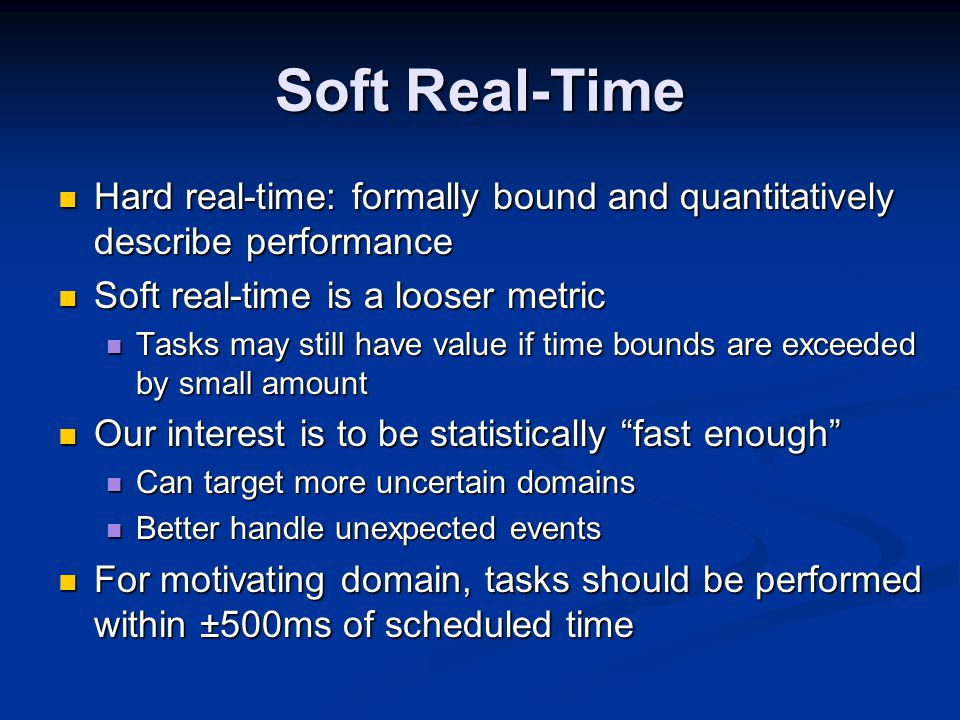 Soft Real-Time Hard real-time: formally bound and quantitatively describe performance Hard real-time: formally bound and quantitatively describe performance Soft real-time is a looser metric Soft real-time is a looser metric Tasks may still have value if time bounds are exceeded by small amount Tasks may still have value if time bounds are exceeded by small amount Our interest is to be statistically fast enough Our interest is to be statistically fast enough Can target more uncertain domains Can target more uncertain domains Better handle unexpected events Better handle unexpected events For motivating domain, tasks should be performed within ±500ms of scheduled time For motivating domain, tasks should be performed within ±500ms of scheduled time