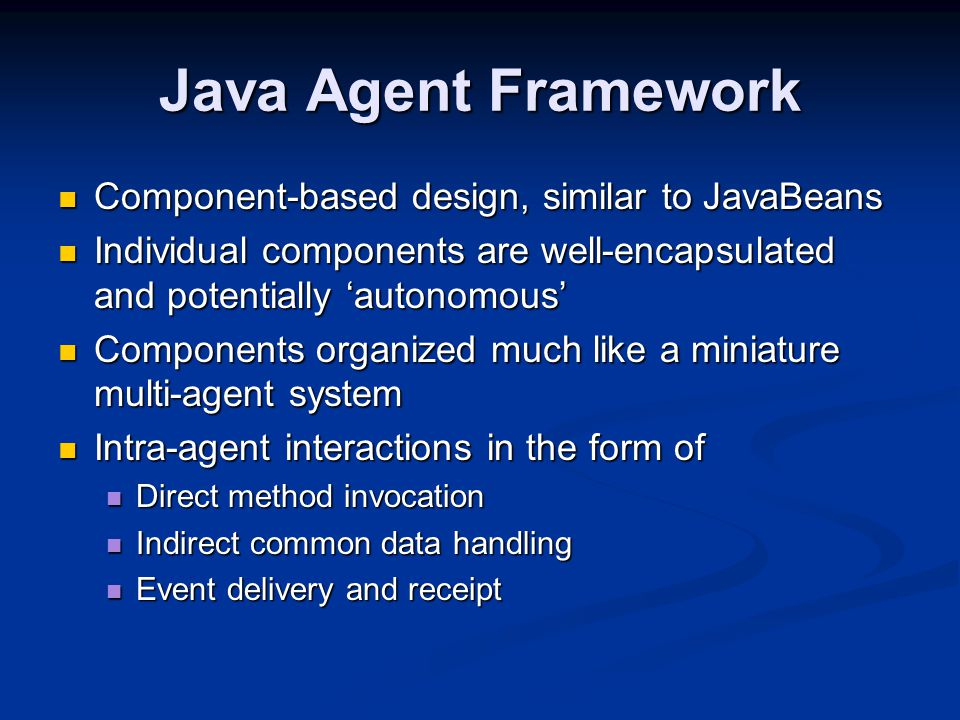 Java Agent Framework Component-based design, similar to JavaBeans Component-based design, similar to JavaBeans Individual components are well-encapsulated and potentially 'autonomous' Individual components are well-encapsulated and potentially 'autonomous' Components organized much like a miniature multi-agent system Components organized much like a miniature multi-agent system Intra-agent interactions in the form of Intra-agent interactions in the form of Direct method invocation Direct method invocation Indirect common data handling Indirect common data handling Event delivery and receipt Event delivery and receipt