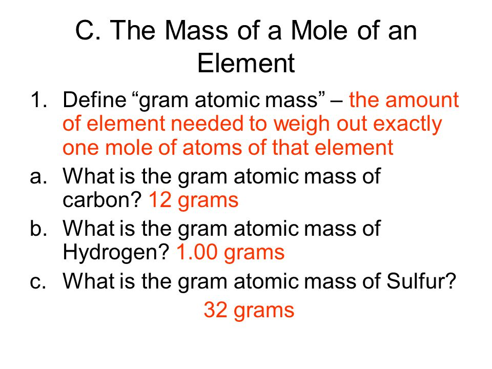 """C. The Mass of a Mole of an Element 1.Define """"gram atomic mass"""" – the amount of element needed to weigh out exactly one mole of atoms of that element"""