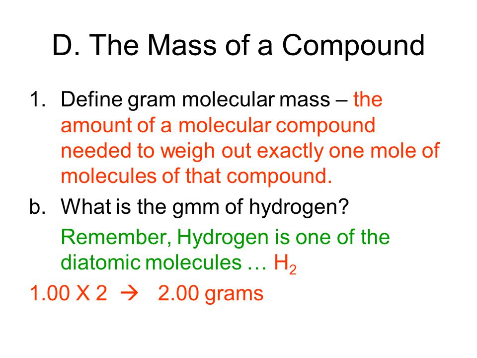 D. The Mass of a Compound 1.Define gram molecular mass – the amount of a molecular compound needed to weigh out exactly one mole of molecules of that