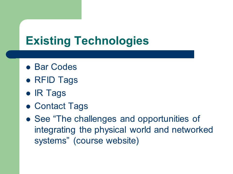 "Existing Technologies Bar Codes RFID Tags IR Tags Contact Tags See ""The challenges and opportunities of integrating the physical world and networked s"