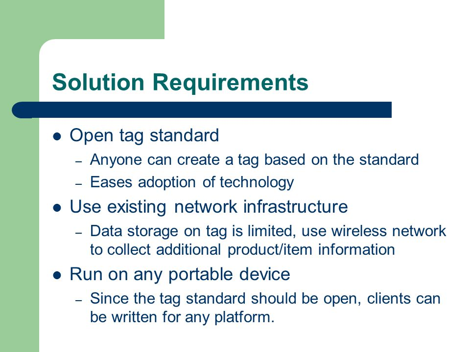 Solution Requirements Open tag standard – Anyone can create a tag based on the standard – Eases adoption of technology Use existing network infrastruc