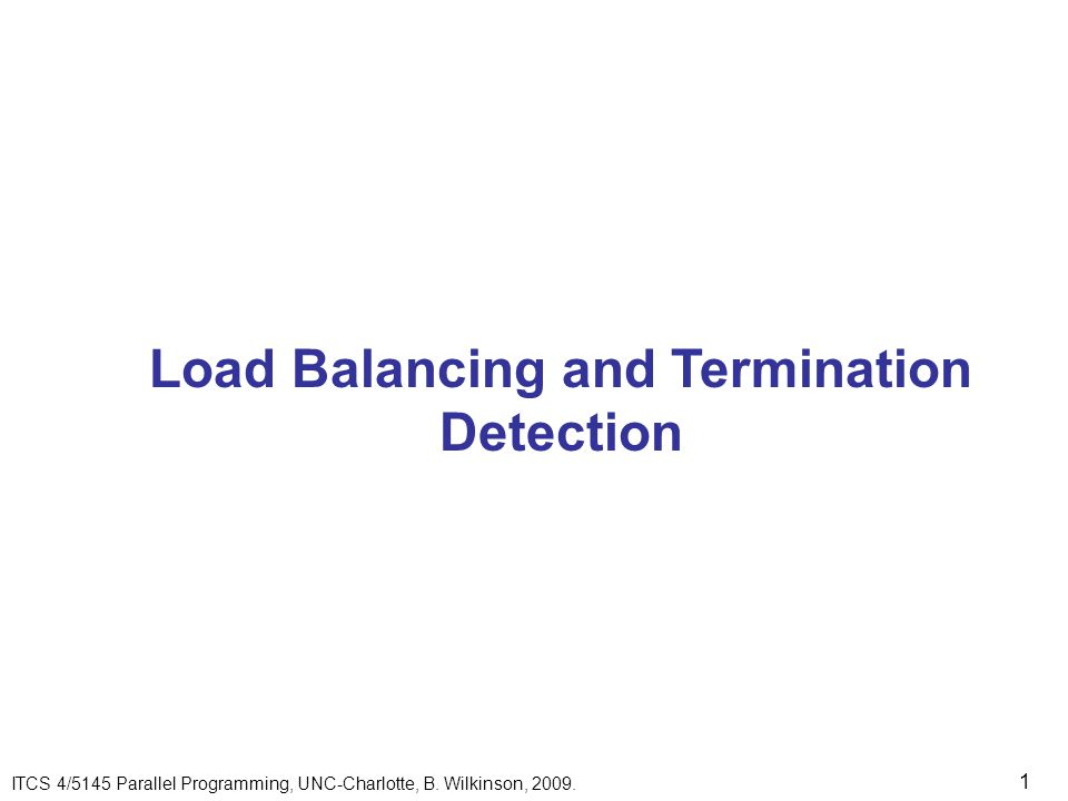 1 Load Balancing and Termination Detection ITCS 4/5145 Parallel Programming, UNC-Charlotte, B.