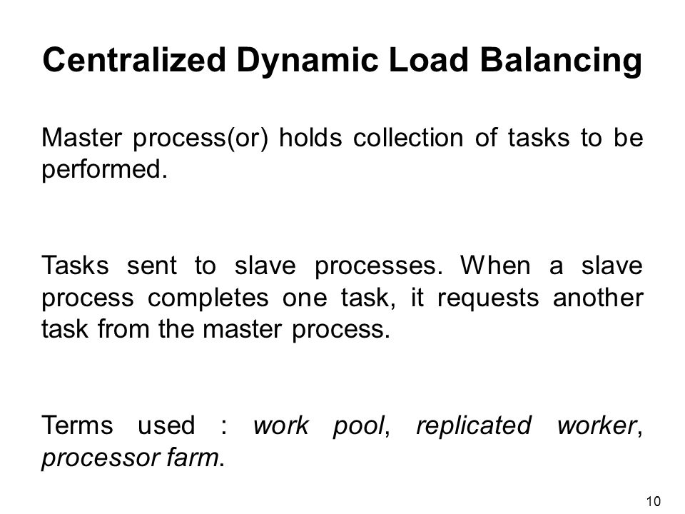 10 Centralized Dynamic Load Balancing Master process(or) holds collection of tasks to be performed.