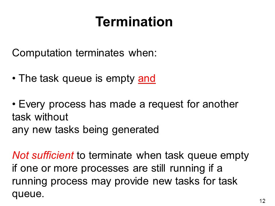 12 Termination Computation terminates when: The task queue is empty and Every process has made a request for another task without any new tasks being generated Not sufficient to terminate when task queue empty if one or more processes are still running if a running process may provide new tasks for task queue.