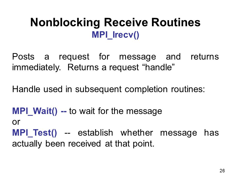 26 Nonblocking Receive Routines MPI_Irecv() Posts a request for message and returns immediately.