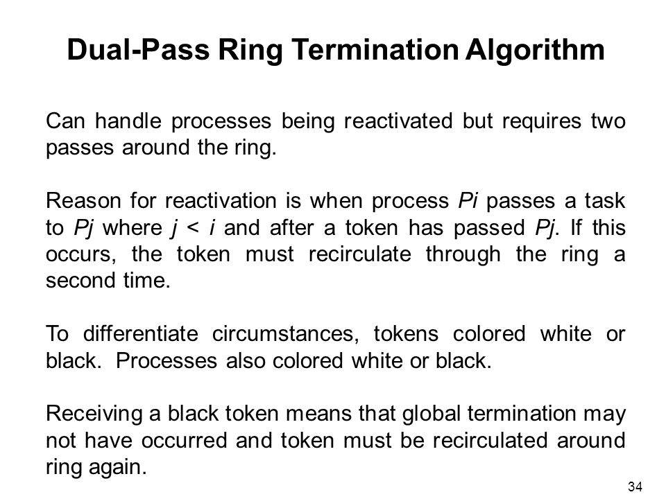 34 Dual-Pass Ring Termination Algorithm Can handle processes being reactivated but requires two passes around the ring.