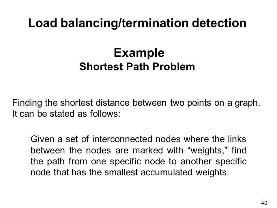 40 Load balancing/termination detection Example Shortest Path Problem Finding the shortest distance between two points on a graph.