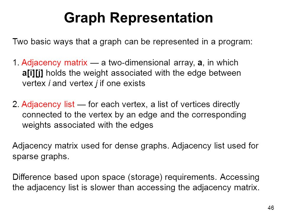 46 Graph Representation Two basic ways that a graph can be represented in a program: 1.