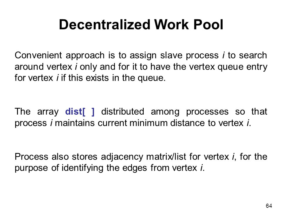 64 Decentralized Work Pool Convenient approach is to assign slave process i to search around vertex i only and for it to have the vertex queue entry for vertex i if this exists in the queue.