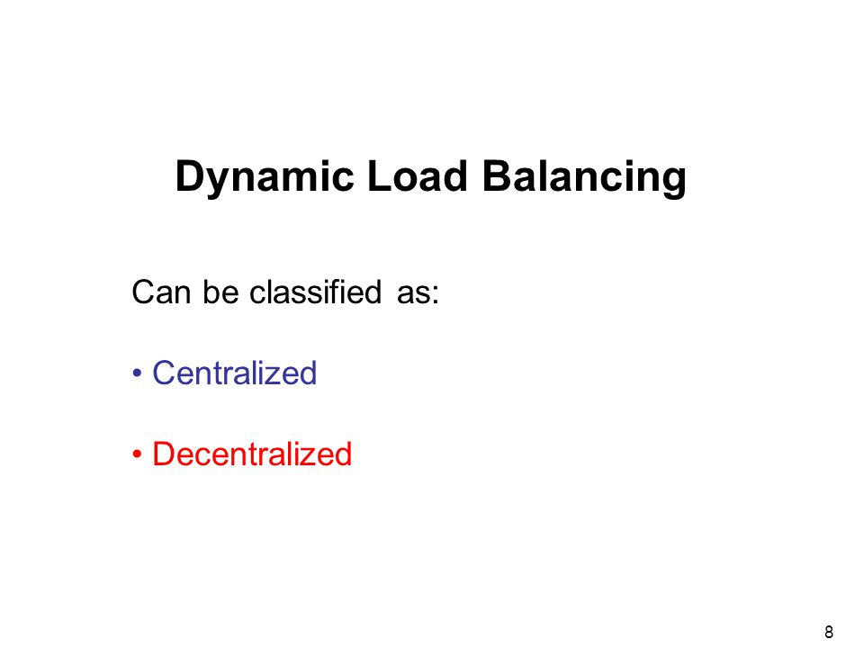 8 Can be classified as: Centralized Decentralized Dynamic Load Balancing