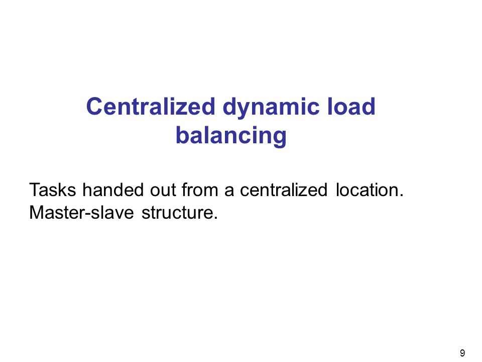 9 Centralized dynamic load balancing Tasks handed out from a centralized location.