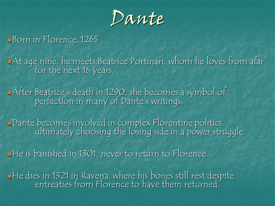 Dante Born in Florence, 1265 Born in Florence, 1265 At age nine, he meets Beatrice Portinari, whom he loves from afar for the next 16 years. At age ni