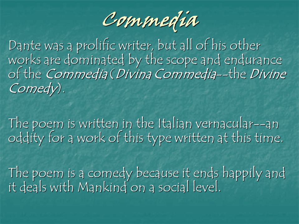 Commedia Dante was a prolific writer, but all of his other works are dominated by the scope and endurance of the Commedia (Divina Commedia--the Divine