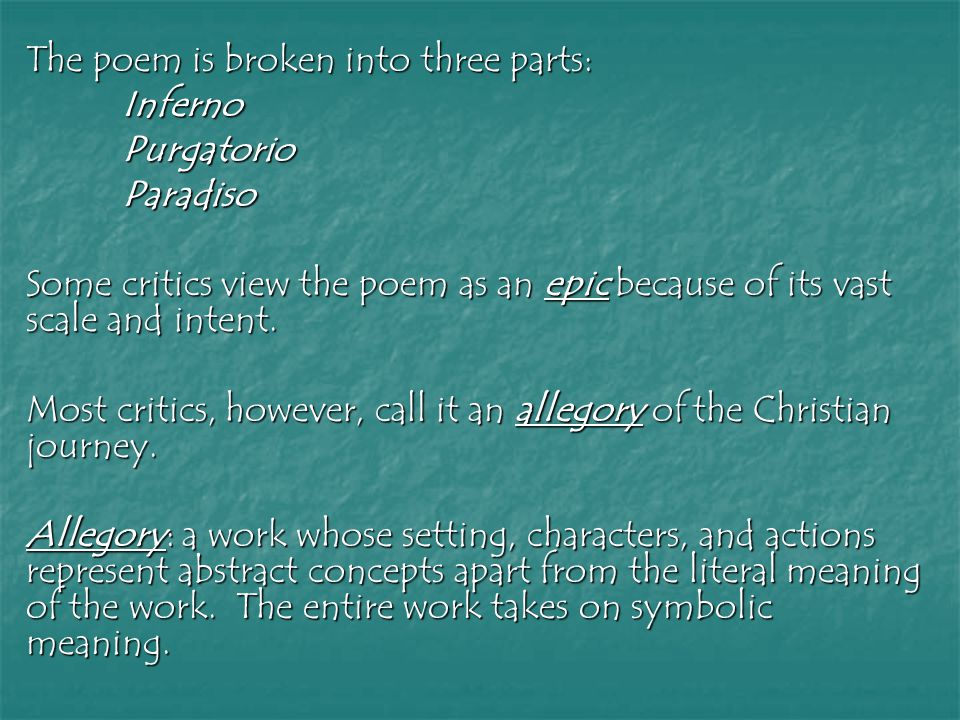 The poem is broken into three parts: InfernoPurgatorioParadiso Some critics view the poem as an epic because of its vast scale and intent.