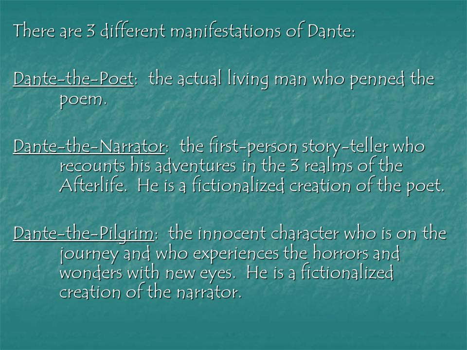 There are 3 different manifestations of Dante: Dante-the-Poet: the actual living man who penned the poem. Dante-the-Narrator: the first-person story-t
