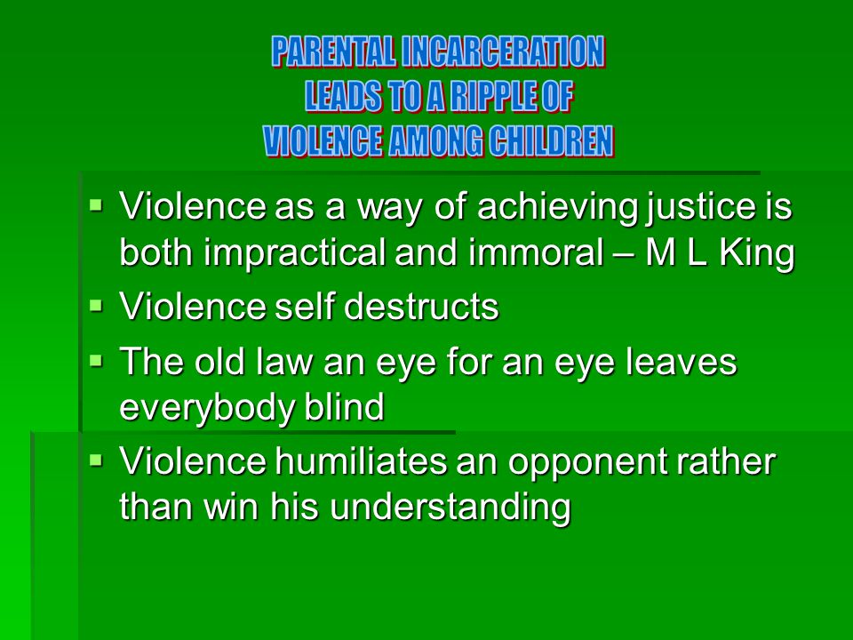  Violence as a way of achieving justice is both impractical and immoral – M L King  Violence self destructs  The old law an eye for an eye leaves everybody blind  Violence humiliates an opponent rather than win his understanding