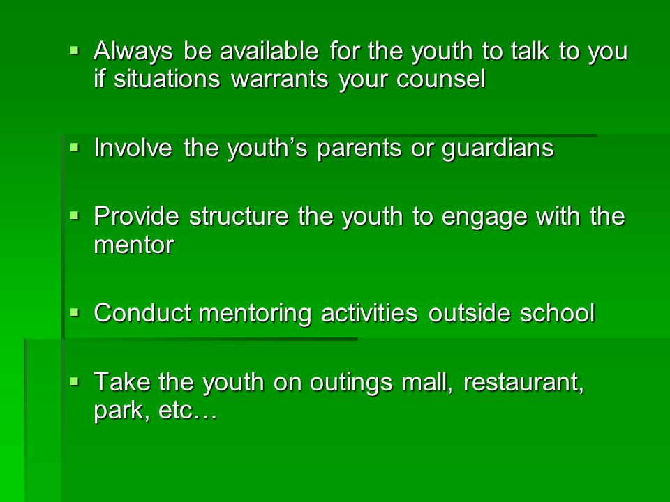 Always be available for the youth to talk to you if situations warrants your counsel  Involve the youth's parents or guardians  Provide structure the youth to engage with the mentor  Conduct mentoring activities outside school  Take the youth on outings mall, restaurant, park, etc…
