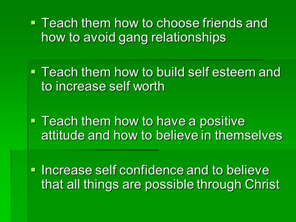  Teach them how to choose friends and how to avoid gang relationships  Teach them how to build self esteem and to increase self worth  Teach them how to have a positive attitude and how to believe in themselves  Increase self confidence and to believe that all things are possible through Christ