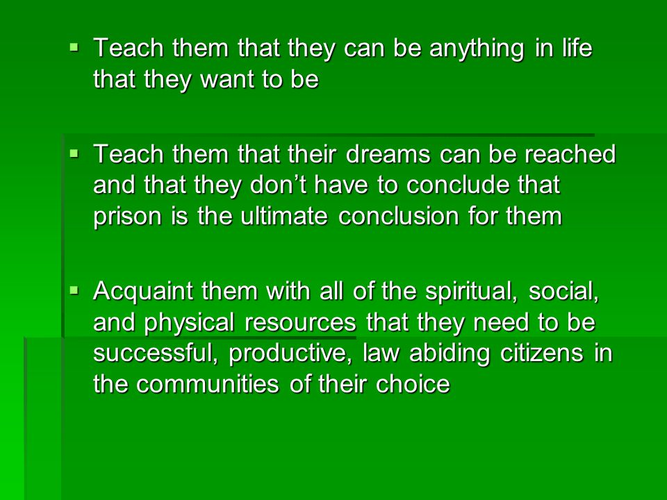  Teach them that they can be anything in life that they want to be  Teach them that their dreams can be reached and that they don't have to conclude that prison is the ultimate conclusion for them  Acquaint them with all of the spiritual, social, and physical resources that they need to be successful, productive, law abiding citizens in the communities of their choice